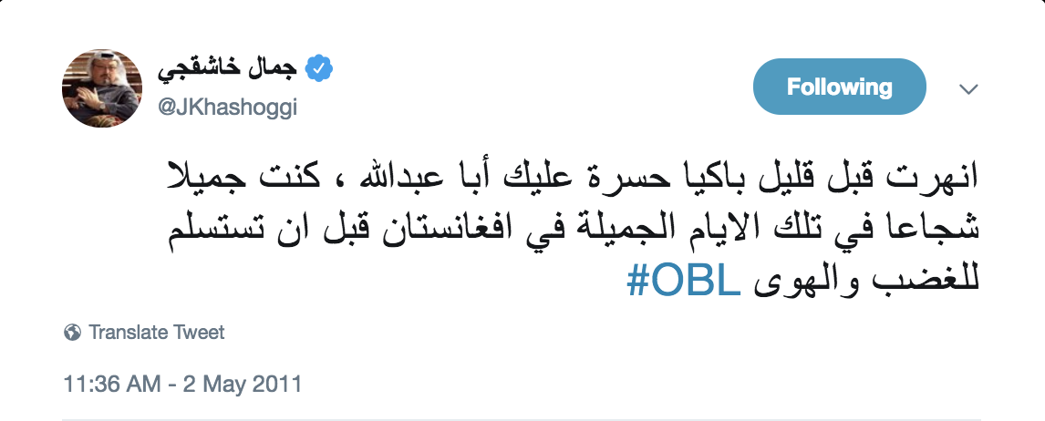 "After US commandos killed Osama Bin Laden in 2011, Khashoggie tweeted about how he had ""collapsed crying."" He wrote on Twitter: ""I collapsed crying a while ago, heartbroken for you Abu Abdullah (Bin Laden's nickname). You were beautiful and brave in those beautiful days in Afghanistan, before you surrendered to hatred and passion."""